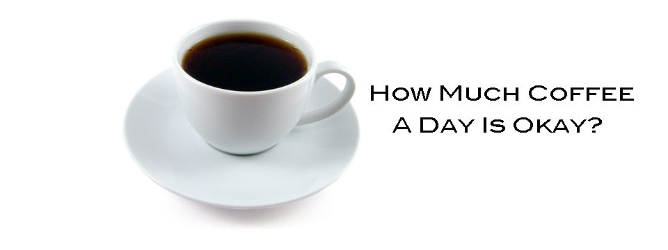 How Much Coffee A Day Is Okay?